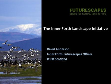 The Inner Forth Landscape Initiative David Anderson Inner Forth Futurescapes Officer RSPB Scotland.