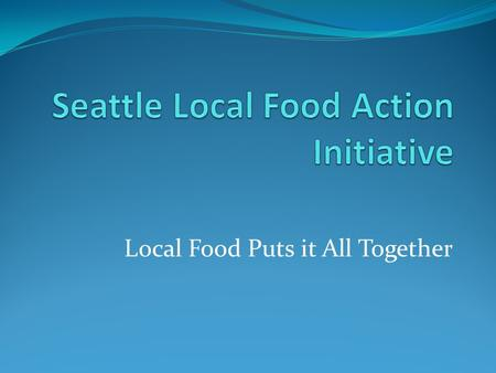 Local Food Puts it All Together. Local Food Action Initiative Promote local and regional food sustainability and security. Advance Seattle's goals of.