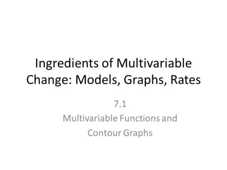 Ingredients of Multivariable Change: Models, Graphs, Rates 7.1 Multivariable Functions and Contour Graphs.