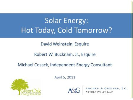 Solar Energy: Hot Today, Cold Tomorrow? 1 David Weinstein, Esquire Robert W. Bucknam, Jr., Esquire Michael Cosack, Independent Energy Consultant April.