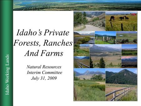 Idaho Working Lands 1 Idaho's Private Forests, Ranches And Farms Natural Resources Interim Committee July 31, 2009.
