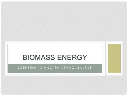 JOSHSON, SIANG-ZA, ISAAC,JALENE BIOMASS ENERGY. WHAT IS BIOMASS ENERGY? Biomass is organic matter from plant and animals, also known as microorganisms.