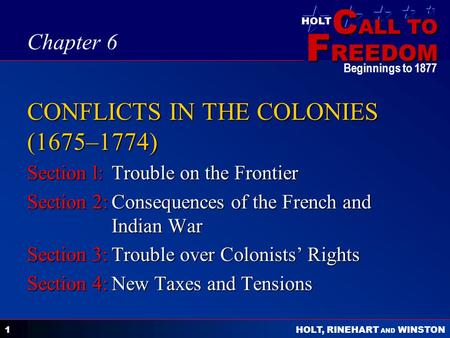 C ALL TO F REEDOM HOLT HOLT, RINEHART AND WINSTON Beginnings to 1877 1 CONFLICTS IN THE COLONIES (1675–1774) Section l:Trouble on the Frontier Section.
