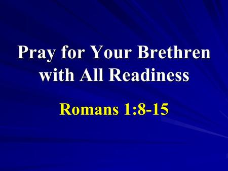 Pray for Your Brethren with All Readiness Romans 1:8-15.