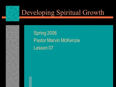 Developing Spiritual Growth Spring 2006 Pastor Marvin McKenzie Lesson 07.