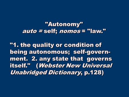 Autonomy auto = self; nomos = law. 1. the quality or condition of being autonomous; self-govern- ment. 2. any state that governs itself. (Webster.