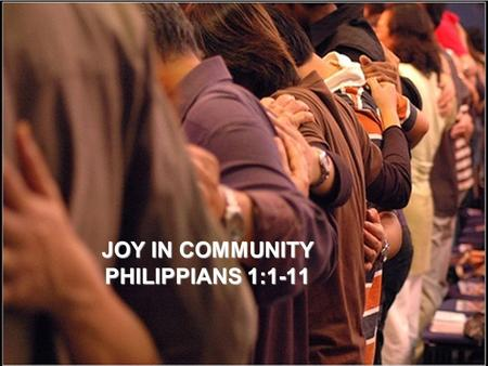 "JOY IN COMMUNITY PHILIPPIANS 1:1-11. A vision appeared to Paul in the night: a man of Macedonia was standing and appealing to him, and saying, ""come."