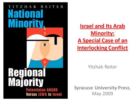 Israel and Its Arab Minority: A Special Case of an Interlocking Conflict Yitzhak Reiter Syracuse University Press, May 2009.