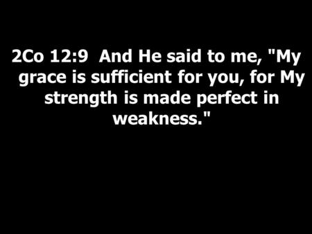 2Co 12:9 And He said to me, My grace is sufficient for you, for My strength is made perfect in weakness.
