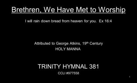 Brethren, We Have Met to Worship I will rain down bread from heaven for you. Ex 16:4 Attributed to George Atkins, 19 th Century HOLY MANNA TRINITY HYMNAL.