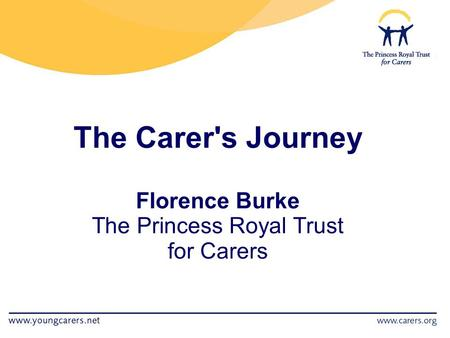 The Carer's Journey Florence Burke The Princess Royal Trust for Carers.