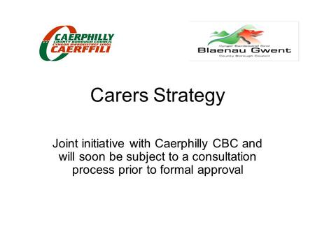 Carers Strategy Joint initiative with Caerphilly CBC and will soon be subject to a consultation process prior to formal approval.