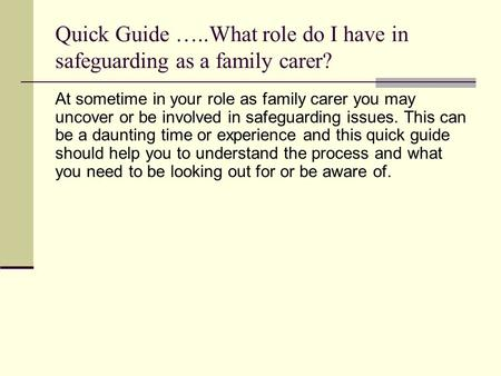 Quick Guide …..What role do I have in safeguarding as a family carer? At sometime in your role as family carer you may uncover or be involved in safeguarding.