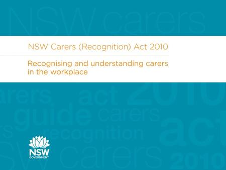 Carers (Recognition) Act 2010  The NSW Government introduced the Carers (Recognition) Act 2010 in May 2010  Provides strong legal recognition of carers.