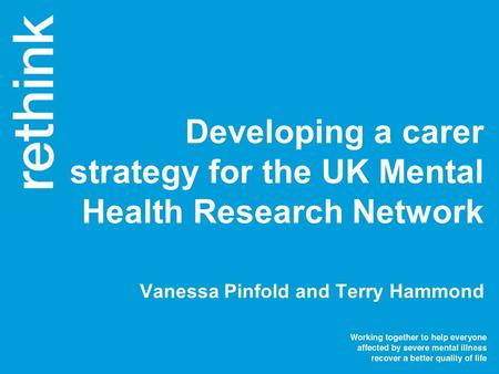 Vanessa Pinfold and Terry Hammond Developing a carer strategy for the UK Mental Health Research Network.