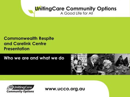 Commonwealth Respite and Carelink Centre Presentation Who we are and what we do.