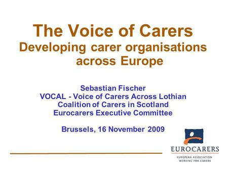 The Voice of Carers Developing carer organisations across Europe Sebastian Fischer VOCAL - Voice of Carers Across Lothian Coalition of Carers in Scotland.