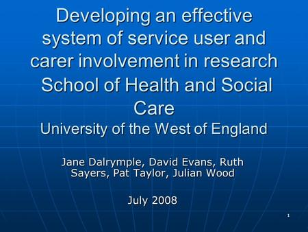 1 Developing an effective system of service user and carer involvement in research School of Health and Social Care University of the West of England Jane.