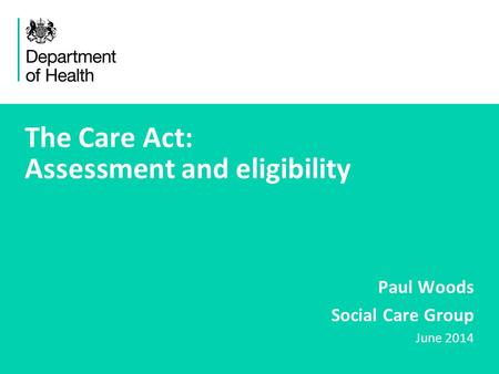 1 The Care Act: Assessment and eligibility Paul Woods Social Care Group June 2014.