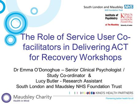 The Role of Service User Co-facilitators in Delivering ACT for Recovery Workshops Dr Emma O'Donoghue – Senior Clinical Psychologist / Study Co-ordinator.