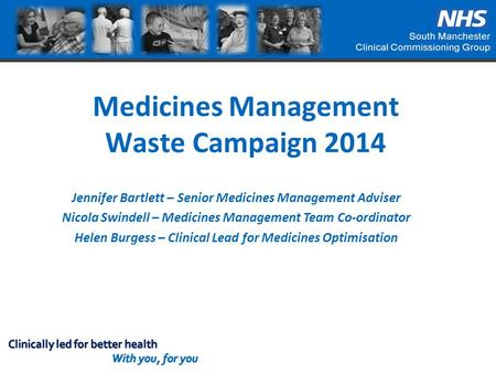 Medicines Management Waste Campaign 2014 Jennifer Bartlett – Senior Medicines Management Adviser Nicola Swindell – Medicines Management Team Co-ordinator.