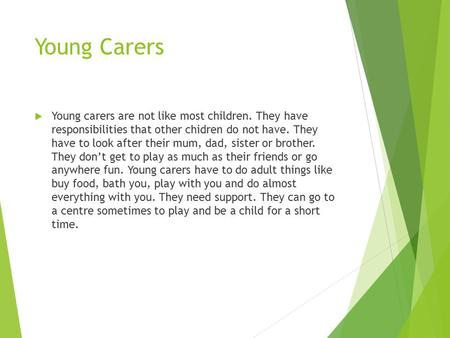 Young Carers  Young carers are not like most children. They have responsibilities that other chidren do not have. They have to look after their mum, dad,
