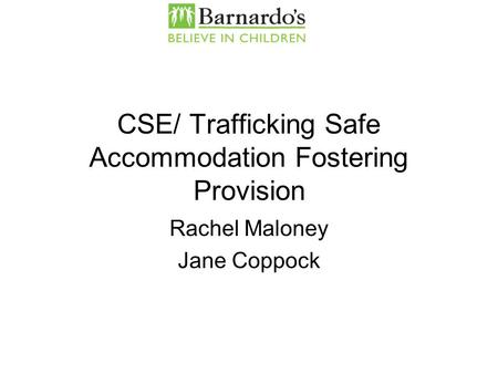 CSE/ Trafficking Safe Accommodation Fostering Provision Rachel Maloney Jane Coppock.