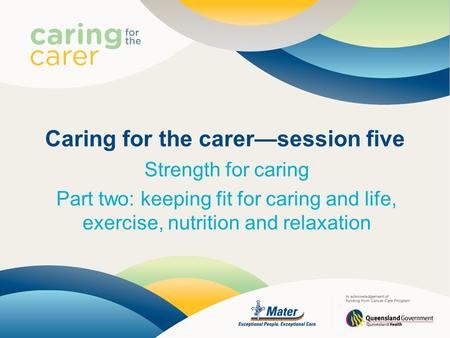 Caring for the carer—session five Strength for caring Part two: keeping fit for caring and life, exercise, nutrition and relaxation.