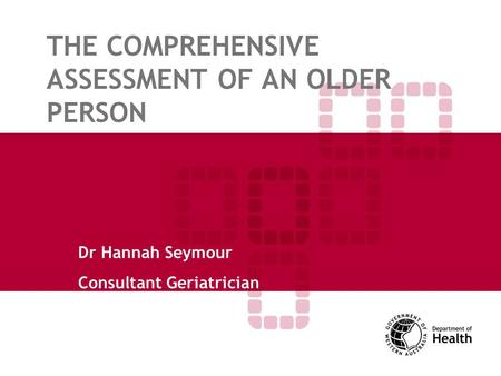 THE COMPREHENSIVE ASSESSMENT OF AN OLDER PERSON Dr Hannah Seymour Consultant Geriatrician.