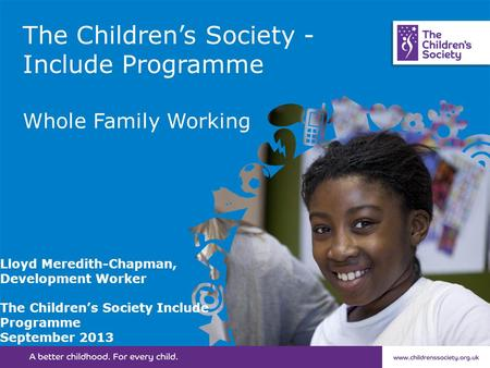 The Children's Society - Include Programme Whole Family Working Lloyd Meredith-Chapman, Development Worker The Children's Society Include Programme September.