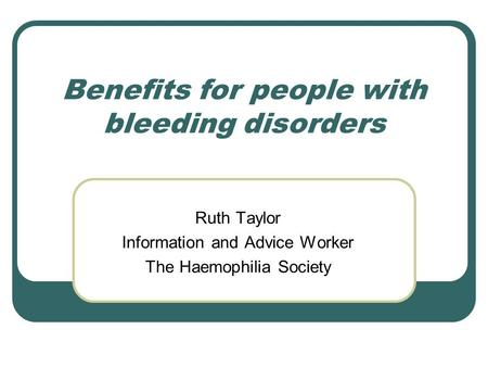 Benefits for people with bleeding disorders Ruth Taylor Information and Advice Worker The Haemophilia Society.