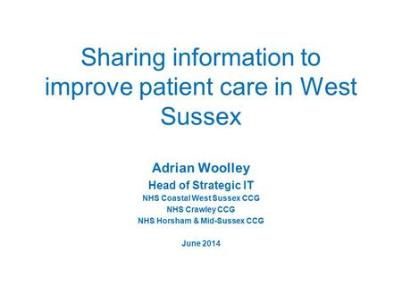 Sharing information to improve patient care in West Sussex Adrian Woolley Head of Strategic IT NHS Coastal West Sussex CCG NHS Crawley CCG NHS Horsham.