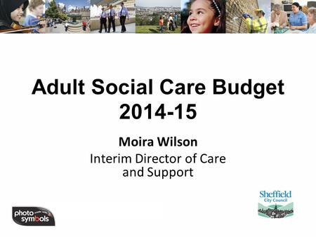 Adult Social Care Budget 2014-15 Moira Wilson Interim Director of Care and Support.