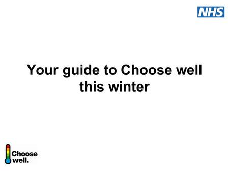 Your guide to Choose well this winter. Choose well this winter A national NHS information and education campaign Advice and guidance on common winter.