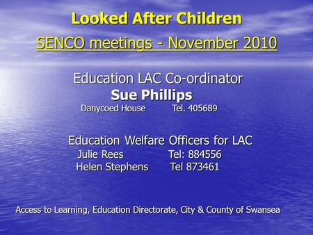 Looked After Children SENCO meetings - November 2010 Education LAC Co-ordinator Education LAC Co-ordinator Sue Phillips Sue Phillips Danycoed HouseTel.