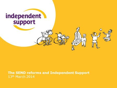 The SEND reforms and Independent Support 13 th March 2014.