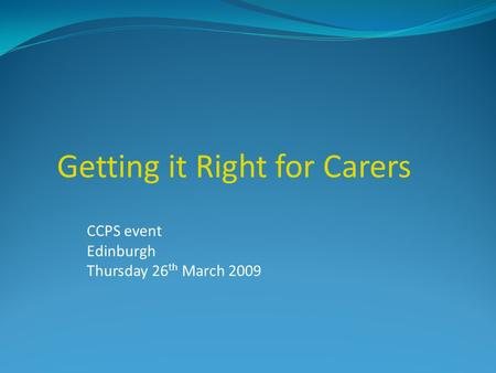 CCPS event Edinburgh Thursday 26 th March 2009 Getting it Right for Carers.