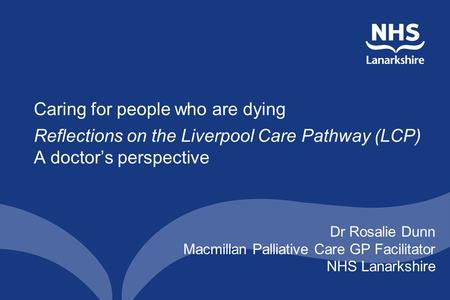 Caring for people who are dying Reflections on the Liverpool Care Pathway (LCP) A doctor's perspective Dr Rosalie Dunn Macmillan Palliative Care GP Facilitator.