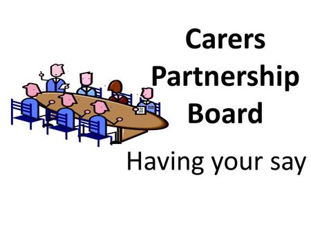 Carers Partnership Board Having your say. What we are Carers Partnership Board Brings together a range of people including carers, representatives from.