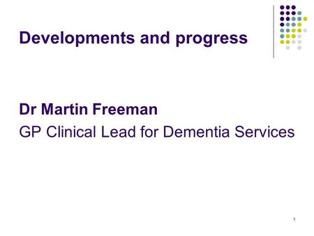 1 Developments and progress Dr Martin Freeman GP Clinical Lead for Dementia Services.