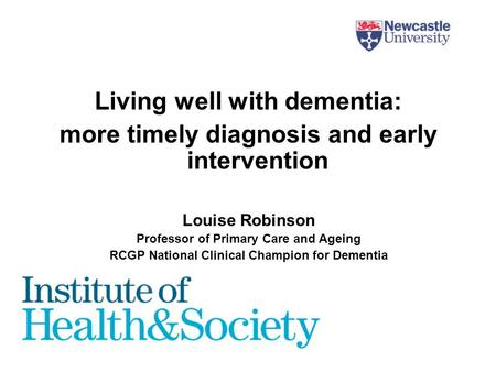 Living well with dementia: more timely diagnosis and early intervention Louise Robinson Professor of Primary Care and Ageing RCGP National Clinical Champion.