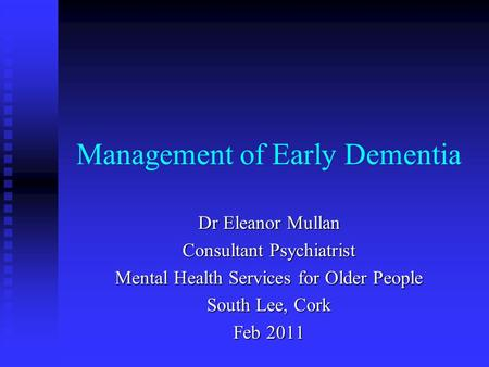 Management of Early Dementia Dr Eleanor Mullan Consultant Psychiatrist Mental Health Services for Older People South Lee, Cork Feb 2011.