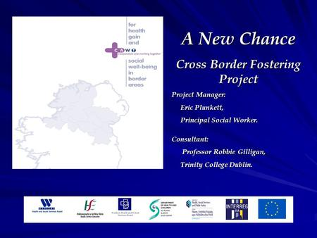 A New Chance Cross Border Fostering Project Project Manager: Eric Plunkett, Eric Plunkett, Principal Social Worker. Principal Social Worker.Consultant: