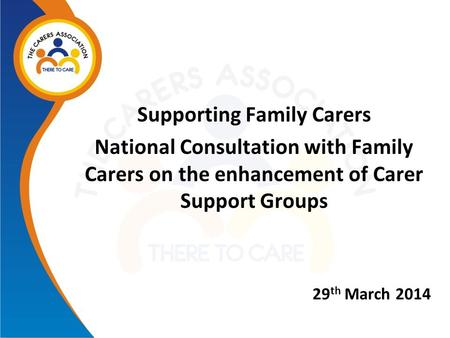 Supporting Family Carers National Consultation with Family Carers on the enhancement of Carer Support Groups 29 th March 2014.