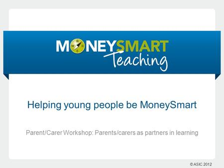 © ASIC 2012 Helping young people be MoneySmart Parent/Carer Workshop: Parents/carers as partners in learning.