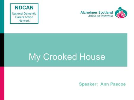 My Crooked House Speaker: Ann Pascoe NDCAN National Dementia Carers Action Network.