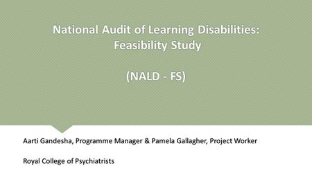 National Audit of Learning Disabilities: Feasibility Study (NALD - FS) Aarti Gandesha, Programme Manager & Pamela Gallagher, Project Worker Royal College.