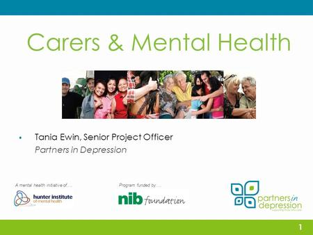 Carers & Mental Health  Tania Ewin, Senior Project Officer Partners in Depression A mental health initiative of….Program funded by…. 1.