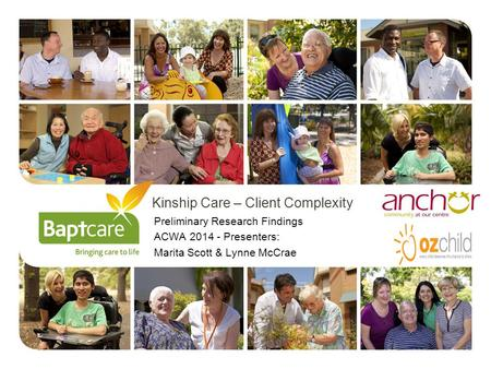 Kinship Care – Client Complexity Preliminary Research Findings ACWA 2014 - Presenters: Marita Scott & Lynne McCrae.