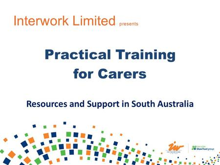 Interwork Limited presents Practical Training for Carers Resources and Support in South Australia.